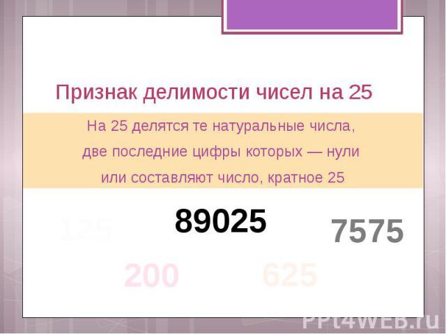 Признак делимости чисел на 25 На 25 делятся те натуральные числа, две последние цифры которых — нули или составляют число, кратное 25