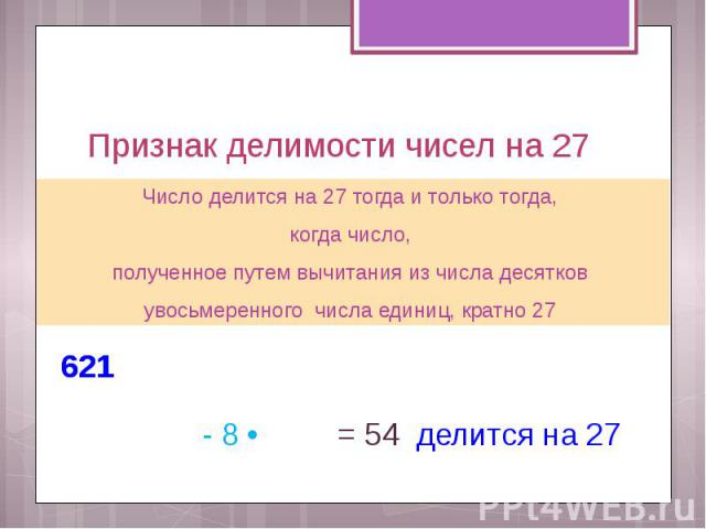 Признак делимости чисел на 27 Число делится на 27 тогда и только тогда, когда число, полученное путем вычитания из числа десятков увосьмеренного числа единиц, кратно 27