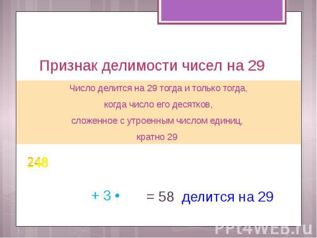 Признак делимости чисел на 29 Число делится на 29 тогда и только тогда, когда число его десятков, сложенное с утроенным числом единиц, кратно 29