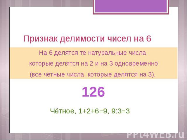 Признак делимости чисел на 6 На 6 делятся те натуральные числа, которые делятся на 2 и на 3 одновременно (все четные числа, которые делятся на 3).