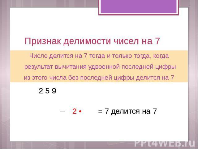 Признак делимости чисел на 7 Число делится на 7 тогда и только тогда, когда результат вычитания удвоенной последней цифры из этого числа без последней цифры делится на 7