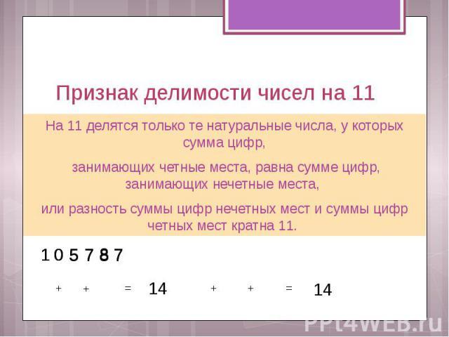 Признак делимости чисел на 11 На 11 делятся только те натуральные числа, у которых сумма цифр, занимающих четные места, равна сумме цифр, занимающих нечетные места, или разность суммы цифр нечетных мест и суммы цифр четных мест кратна 11.
