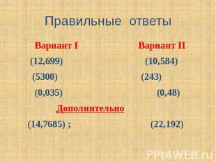 Правильные ответы Вариант I Вариант II (12,699) (10,584) (5300) (243) (0,035) (0