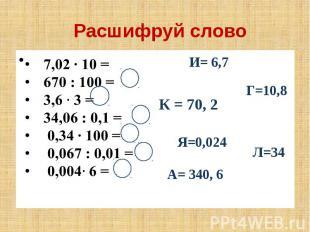 Расшифруй слово 7,02 ∙ 10 = 670 : 100 = 3,6 3 = 34,06 : 0,1 = 0,34 ∙ 100 = 0,067