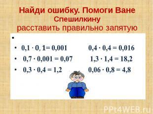 Найди ошибку. Помоги Ване Спешилкину расставить правильно запятую 0,1= 0,001 0,4