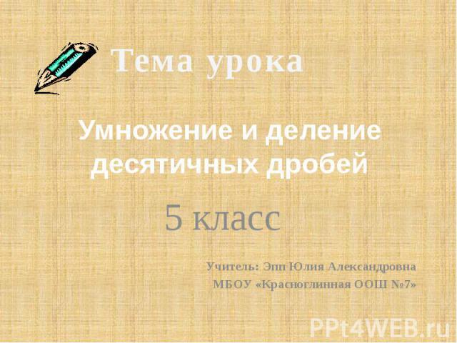 Умножение и деление десятичных дробей 5 класс Учитель: Эпп Юлия Александровна МБОУ «Красноглинная ООШ №7»