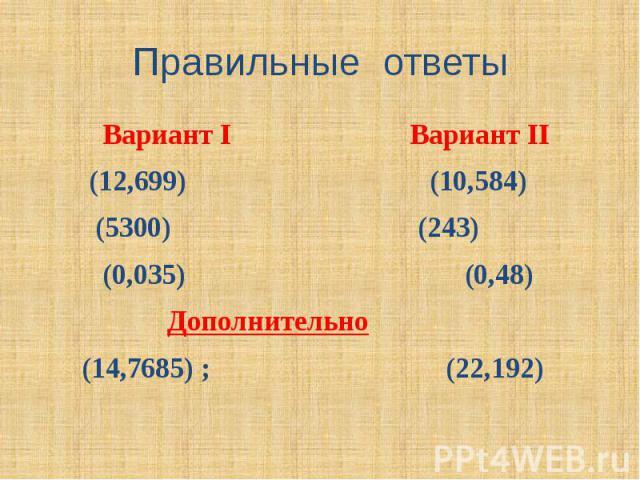 Правильные ответы Вариант I Вариант II (12,699) (10,584) (5300) (243) (0,035) (0,48) Дополнительно (14,7685) ; (22,192)