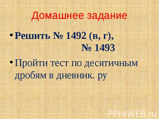 Домашнее задание Решить № 1492 (в, г), № 1493 Пройти тест по десятичным дробям в дневник. ру