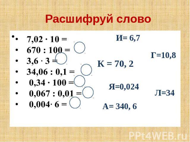 Расшифруй слово 7,02 ∙ 10 = 670 : 100 = 3,6 3 = 34,06 : 0,1 = 0,34 ∙ 100 = 0,067 : 0,01 = 0,004 6 =
