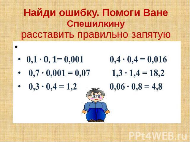 Найди ошибку. Помоги Ване Спешилкину расставить правильно запятую 0,1= 0,001 0,4 ∙ 0,4 = 0,016 0,7 ∙ 0,001 = 0,07 1,3 ∙ 1,4 = 18,2 0,3 ∙ 0,4 = 1,2 0,06 ∙ 0,8 = 4,8