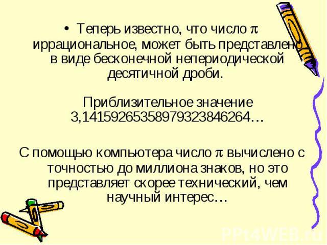 Теперь известно, что число иррациональное, может быть представлено в виде бесконечной непериодической десятичной дроби. Приблизительное значение 3,14159265358979323846264… Теперь известно, что число иррациональное, может быть представлено в виде бес…