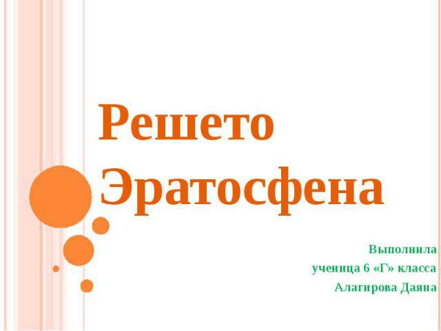 Решето Эратосфена Выполнила ученица 6 «Г» класса Алагирова Даяна