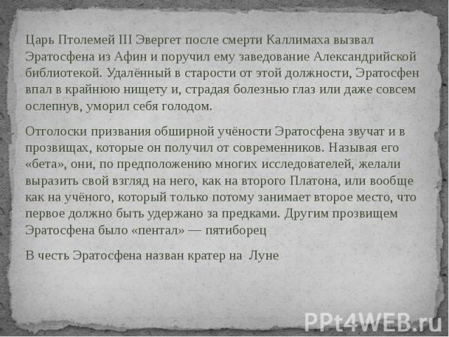 ЦарьПтолемей III Эвергетпосле смертиКаллимахавызвал Эратосфена из Афин и поручил ему заведованиеАлександрийской библиотекой. Удалённый в старости от этой должности, Эратосфен впал в крайнюю нищету и, страдая болезнью гл…