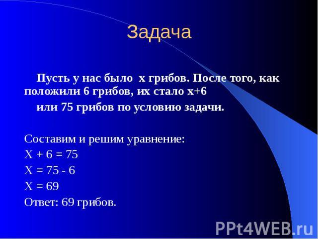 Задача Пусть у нас было х грибов. После того, как положили 6 грибов, их стало х+6 или 75 грибов по условию задачи. Составим и решим уравнение: Х + 6 = 75 Х = 75 - 6 Х = 69 Ответ: 69 грибов.