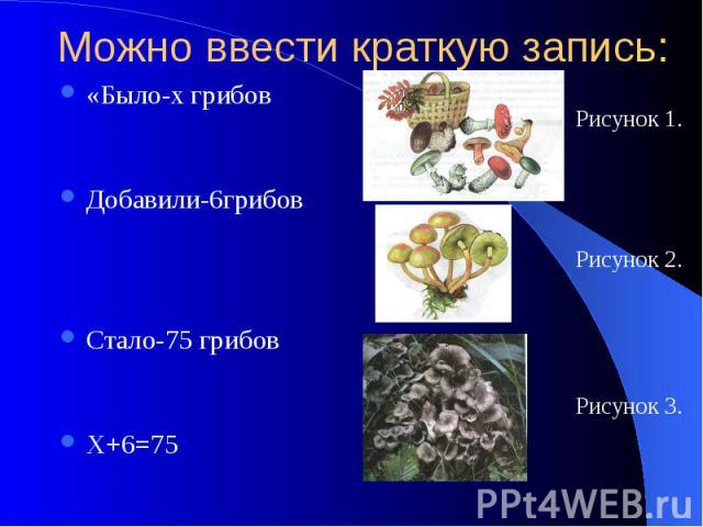 Можно ввести краткую запись: «Было-х грибов Добавили-6грибов Стало-75 грибов Х+6=75