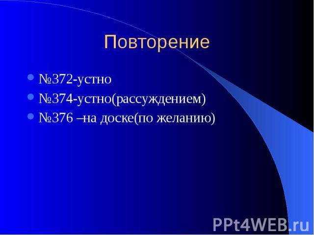 Повторение №372-устно №374-устно(рассуждением) №376 –на доске(по желанию)