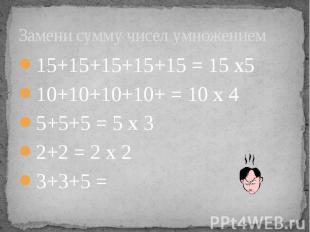 Замени сумму чисел умножением 15+15+15+15+15 = 15 х5 10+10+10+10+ = 10 х 4 5+5+5