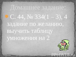 Домашнее задание: С. 44, № 334(1 – 3), 4 задание по желанию, выучить таблицу умн