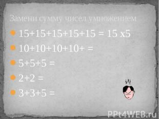 Замени сумму чисел умножением 15+15+15+15+15 = 15 х5 10+10+10+10+ = 5+5+5 = 2+2