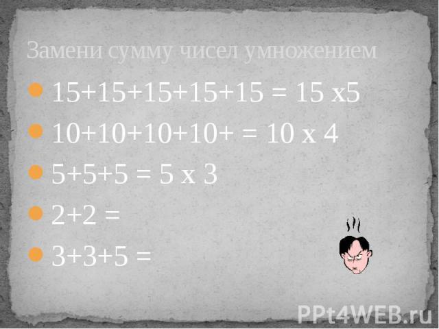 Замени сумму чисел умножением 15+15+15+15+15 = 15 х5 10+10+10+10+ = 10 х 4 5+5+5 = 5 х 3 2+2 = 3+3+5 =
