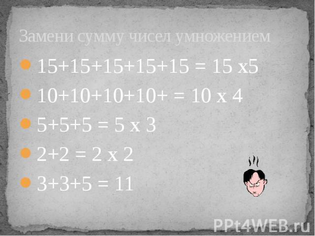 Замени сумму чисел умножением 15+15+15+15+15 = 15 х5 10+10+10+10+ = 10 х 4 5+5+5 = 5 х 3 2+2 = 2 х 2 3+3+5 = 11