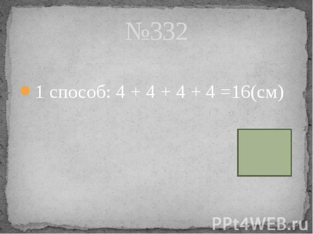 №332 1 способ: 4 + 4 + 4 + 4 =16(см)