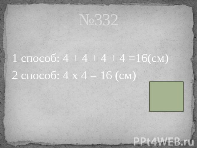 №332 1 способ: 4 + 4 + 4 + 4 =16(см) 2 способ: 4 х 4 = 16 (см)