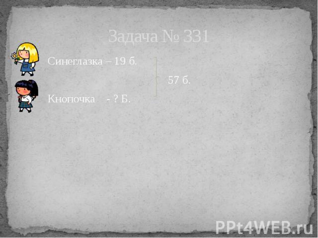 Задача № 331 Синеглазка – 19 б. 57 б. Кнопочка - ? Б.