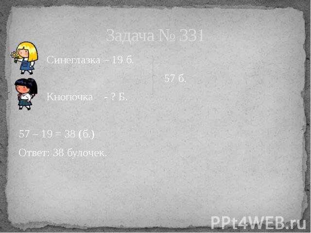 Задача № 331 Синеглазка – 19 б. 57 б. Кнопочка - ? Б. 57 – 19 = 38 (б.) Ответ: 38 булочек.
