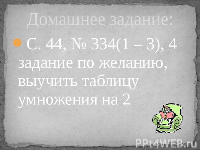 Домашнее задание: С. 44, № 334(1 – 3), 4 задание по желанию, выучить таблицу умножения на 2