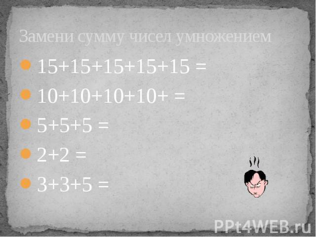 Замени сумму чисел умножением 15+15+15+15+15 = 10+10+10+10+ = 5+5+5 = 2+2 = 3+3+5 =