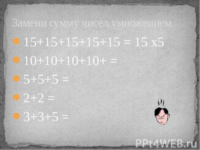 Замени сумму чисел умножением 15+15+15+15+15 = 15 х5 10+10+10+10+ = 5+5+5 = 2+2 = 3+3+5 =
