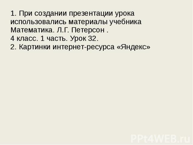1. При создании презентации урока использовались материалы учебника Математика. Л.Г. Петерсон . 4 класс. 1 часть. Урок 32. 2. Картинки интернет-ресурса «Яндекс»
