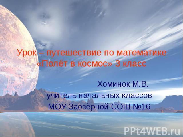Урок – путешествие по математике «Полёт в космос» 3 класс Хоминок М.В. учитель начальных классов МОУ Заозёрной СОШ №16
