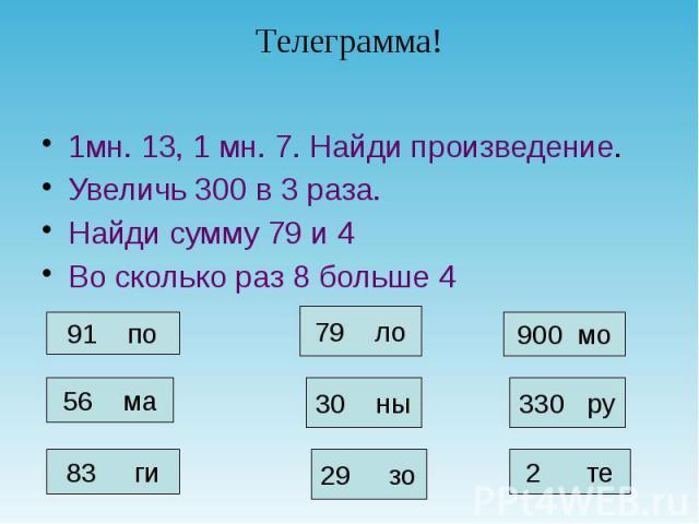 1мн. 13, 1 мн. 7. Найди произведение. 1мн. 13, 1 мн. 7. Найди произведение. Увеличь 300 в 3 раза. Найди сумму 79 и 4 Во сколько раз 8 больше 4