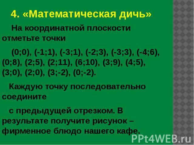 4. «Математическая дичь» На координатной плоскости отметьте точки (0;0), (-1;1), (-3;1), (-2;3), (-3;3), (-4;6), (0;8), (2;5), (2;11), (6;10), (3;9), (4;5), (3;0), (2;0), (3;-2), (0;-2). Каждую точку последовательно соедините с предыдущей отрезком. …