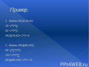 Пример. 1. Найти НОД (18;42) 18=2*3*3; 42=2*3*7; НОД(18;42)=2*3=6. 2. Найти НОД(