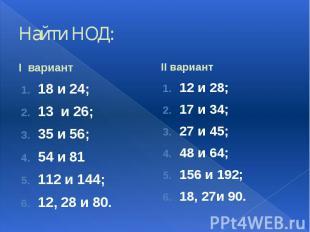 Найти НОД: I вариант 18 и 24; 13 и 26; 35 и 56; 54 и 81 112 и 144; 12, 28 и 80.