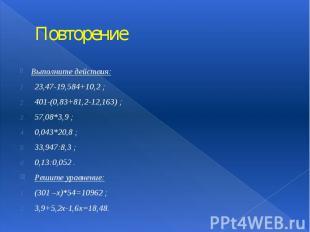 Повторение Выполните действия: 23,47-19,584+10,2 ; 401-(0,83+81,2-12,163) ; 57,0
