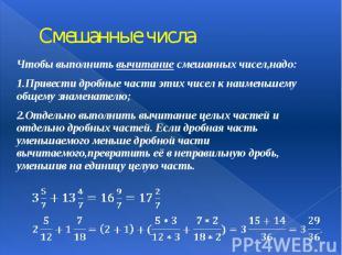 Смешанные числа Чтобы выполнить вычитание смешанных чисел,надо: 1.Привести