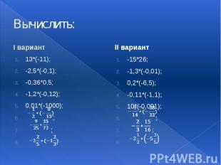 Вычислить: I вариант 13*(-11); -2,5*(-0,1); -0,36*0,5; -1,2*(-0,12); 0,01*(-1000
