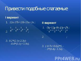 Привести подобные слагаемые I вариант 1. 12a-17b+13b-15a+2a ; 2. ; 3. 0.2*(2.1x-