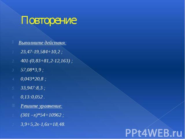 Повторение Выполните действия: 23,47-19,584+10,2 ; 401-(0,83+81,2-12,163) ; 57,08*3,9 ; 0,043*20,8 ; 33,947:8,3 ; 0,13:0,052 . Решите уравнение: (301 –х)*54=10962 ; 3,9+5,2х-1,6х=18,48.