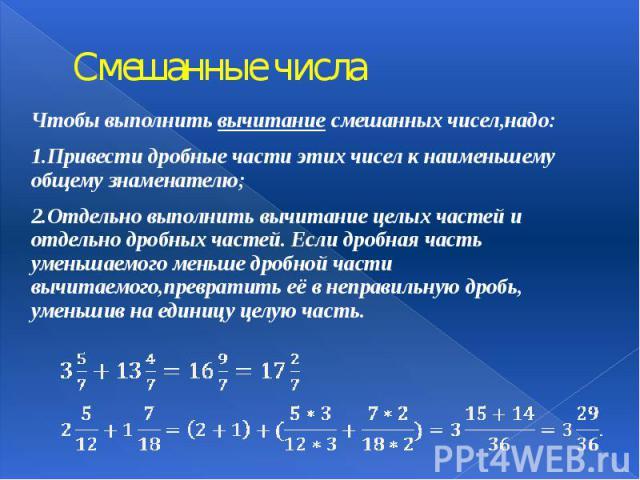 Смешанные числа Чтобы выполнить вычитание смешанных чисел,надо: 1.Привести дробные части этих чисел к наименьшему общему знаменателю; 2.Отдельно выполнить вычитание целых частей и отдельно дробных частей. Если дробная часть уменьшаемого меньше…