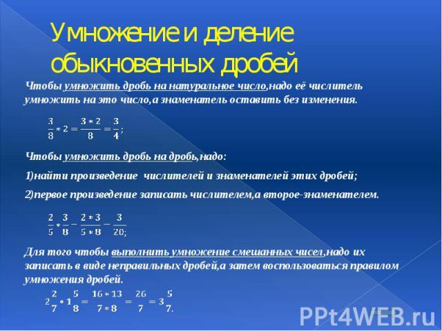 Умножение и деление обыкновенных дробей Чтобы умножить дробь на натуральное число,надо её числитель умножить на это число,а знаменатель оставить без изменения.  Чтобы умножить дробь на дробь,надо: 1)найти произведение числителей и знаменателей…