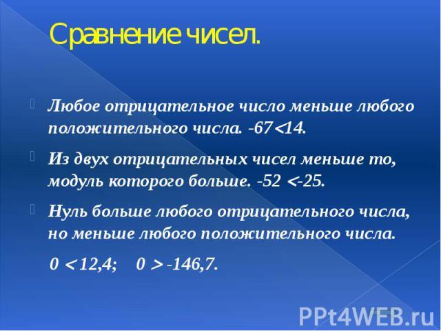 Сравнение чисел. Любое отрицательное число меньше любого положительного числа. -67 14. Из двух отрицательных чисел меньше то, модуль которого больше. -52 -25. Нуль больше любого отрицательного числа, но меньше любого положительного числа.  0 1…
