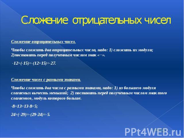 Сложение отрицательных чисел Сложение отрицательных чисел. Чтобы сложить два отрицательных числа, надо: 1) сложить их модули; 2)поставить перед полученным числом знак «−». -12+(-15)=-(12+15)=-27.  Сложение чисел с разными знаками. Чтобы …
