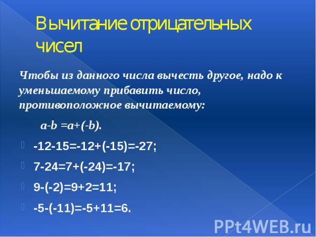 Вычитание отрицательных чисел Чтобы из данного числа вычесть другое, надо к уменьшаемому прибавить число, противоположное вычитаемому: a-b =a+(-b). -12-15=-12+(-15)=-27; 7-24=7+(-24)=-17; 9-(-2)=9+2=11; -5-(-11)=-5+11=6.