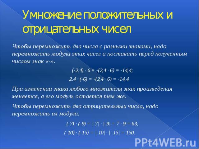 Умножение положительных и отрицательных чисел Чтобы перемножить два числа с разными знаками, надо перемножить модули этих чисел и поставить перед полученным числом знак «-». (-2,4) · 6 = -(2,4 · 6) = -14,4; 2,4 · (-6) = -(2,4 · 6) = -14,4. При измен…