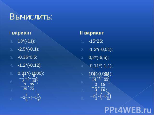Вычислить: I вариант 13*(-11); -2,5*(-0,1); -0,36*0,5; -1,2*(-0,12); 0,01*(-1000); ; ; .